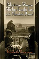 Palestinian Women and Muslim Family Law in the Mandate Period (Gender, Culture, and Politics in the Middle East)