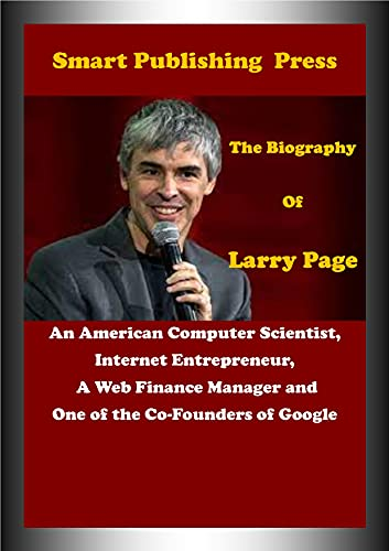The Biography of Larry Page: An American Computer Scientist, Internet Entrepreneur, a Web Finance Manager and One of the Co-Founders of Google (English Edition)