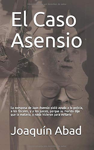 El Caso Asensio: La exesposa de Juan Asensio pidió ayuda a la policía, a los fiscales, y a los jueces, por-que su marido dijo que la mataría, y nada hicieron para evitarlo