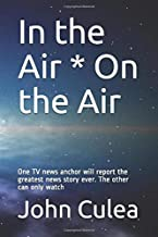 In the Air * On the Air: One TV news anchor will report the greatest news story ever. The other can only watch