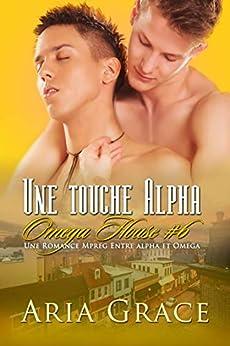Une touche Alpha: M/M Non Shifter MPreg Romance (Omega House t. 6) (French Edition) di [Aria Grace]