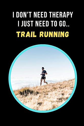 I Don't Need Therapy, I Just Need To Go Trail Running: Novelty Lined Notebook / Journal To Write In Perfect Gift Item (6 x 9 inches)