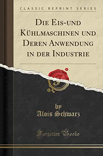 Die Eis-und Kühlmaschinen und Deren Anwendung in der Industrie (Classic Reprint)