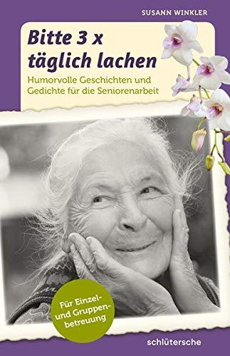 Bitte 3x täglich lachen: Humorvolle Geschichten und Gedichte für die Seniorenarbeit. Für Einzel- und Gruppenbetreuung.