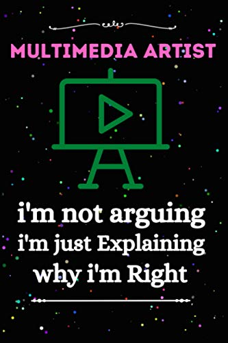 Multimedia Artist I'm Not Arguing I'm Just Explaining Why I'm Right: Multimedia Artist Why I'm Right Funny Lined Journal Notebook For Multimedia ... For Man ,Women Girl,Boy And Multimedia Artist