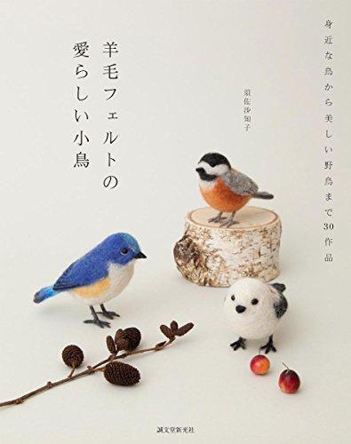 羊毛フェルトの 愛らしい小鳥: 身近な鳥から美しい野鳥まで30作品