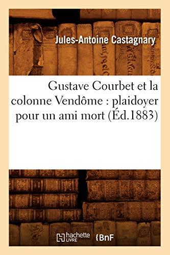 Castagnary, J: Gustave Courbet Et La Colonne Vendôme: Plaido: Plaidoyer Pour Un Ami Mort (Éd.1883) (Histoire)
