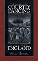 The Politics of Courtly Dancing in Early Modern England (Massachusetts Studies in Early Modern Culture)