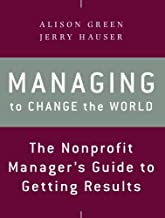 Managing to Change the World: The Nonprofit Manager's Guide to Getting Results, 2nd Edition