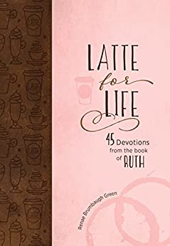 Latte for Life: 45 Devotions from the Book of Ruth by [Renae Brumbaugh Green]