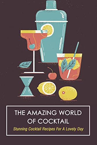 The Amazing World Of Cocktail: Stunning Cocktail Recipes For A Lovely Day (English Edition)