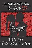 Nuestra Historia de Amor   Tú y Yo   Todo sobre nosotros: El libro que cuenta vuestra historia de amor   Cuaderno para ser rellenado por los parejas   ... hombre o mujer, para el día de San Valentín