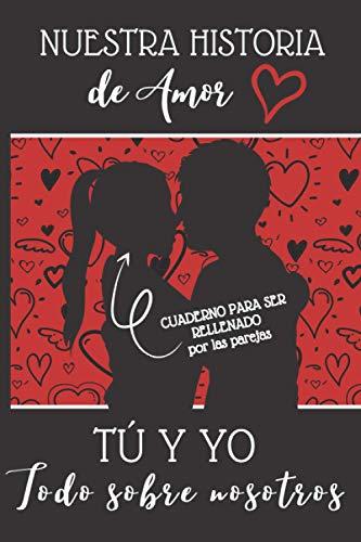 Nuestra Historia de Amor | Tú y Yo | Todo sobre nosotros: El libro que cuenta vuestra historia de amor | Cuaderno para ser rellenado por los parejas | ... hombre o mujer, para el día de San Valentín