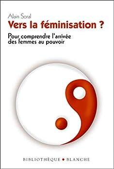 Vers la féminisation ? Pour comprendre l'arrivée des femmes au pouvoir (French Edition) by [Alain Soral]