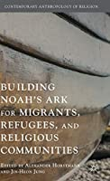 Building Noah's Ark for Migrants, Refugees, and Religious Communities (Contemporary Anthropology of Religion)