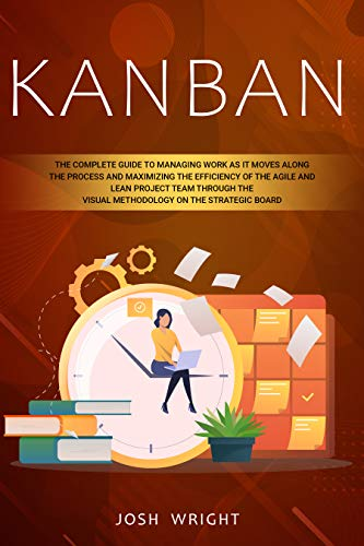 Kanban: The Complete Guide to Managing Work as it Moves Along the Process and Maximizing the Efficiency of the Agile and Lean Project Team through the ... on the Strategic Board (English Edition)