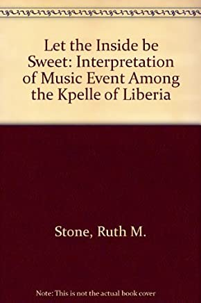Let the Inside be Sweet: Interpretation of Music Event Among the Kpelle of Liberia by Stone, Ruth M. (1982) Hardcover