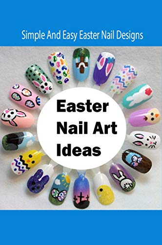 Easter Nail Art Ideas: Simple And Easy Easter Nail Designs: Easy DIY Easter Nail Designs To Try (English Edition)