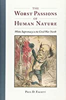 The Worst Passions of Human Nature: White Supremacy in the Civil War North (Nation Divided: Studies in the Civil War Era)
