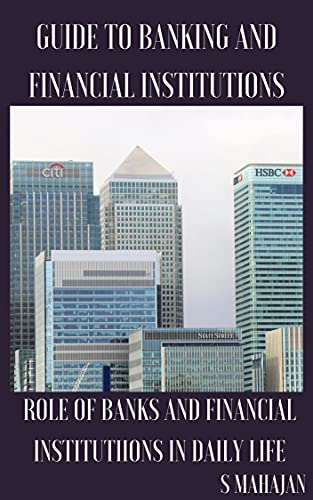 GUIDE TO BANKING AND FINANCIAL INSTITUTIONS: ROLE OF BANKS AND FINANCIAL INSTITUTION IN DAILY LIFE (English Edition)