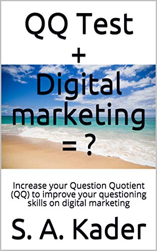 QQ Test + Digital marketing = ?: Increase your Question Quotient (QQ) to improve your questioning skills on digital marketing (English Edition)