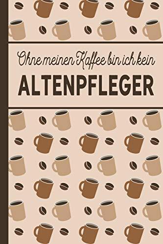 Ohne meinen Kaffee bin ich kein Altenpfleger: blanko A5 Notizbuch liniert mit über 100 Seiten - Kaffeemotiv Softcover für Altenpfleger