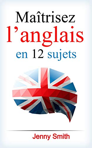 Maîtrisez l'anglais en 12 sujets: Plus de 200 mots et phrases intermédiaires expliqués (English Edition)