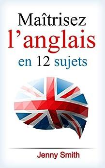 Maîtrisez l'anglais en 12 sujets: Plus de 200 mots et phrases intermédiaires expliqués (English Edition) par [Jenny Smith]