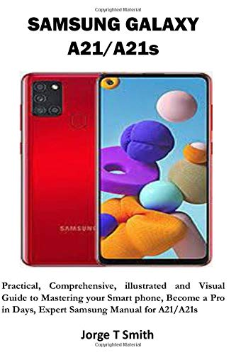 SAMSUNG GALAXY A21/A21s: Practical, Comprehensive, illustrated and Visual Guide to Mastering your Smart phone, Become a Pro in Days, Expert Samsung Manual for A21/A21s