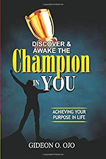 DISCOVER & AWAKE THE CHAMPION IN YOU: ACHIEVING YOUR PURPOSE IN LIFE
