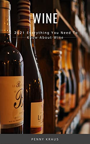 Wine: 2021 Everything You Need To Know About Wine (English Edition)