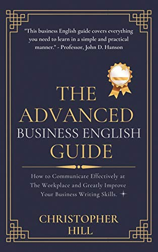 The Advanced Business English Guide: How to Communicate Effectively at The Workplace and Greatly Improve Your Business Writing Skills