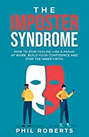 The Imposter Syndrome: How to Stop Feeling like a Fraud at Work, Build Your Confidence and Stop the Inner Critic