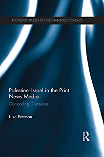 Palestine-Israel in the Print News Media: Contending Discourses (Routledge Studies on the Arab-Israeli Conflict Book 16)