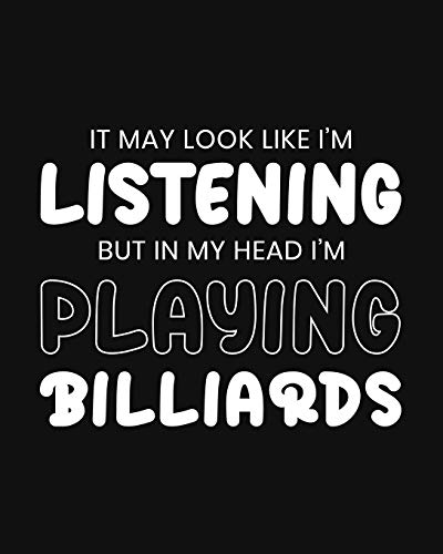 It May Look Like I'm Listening, but in My Head I'm Playing Billiards: Billiards Gift for People Who Love to Play Billiards - Funny Blank Lined Journal or Notebook