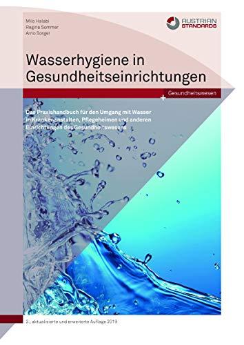 Wasserhygiene in Gesundheitsreinrichtungen: Das Praxishandbuch für den Umgang mit Wasser in Krankenanstalten, Pflegeheimen und anderen Einrichtungen des Gesundheitswesens