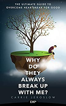 Why Do They Always Break up with Me?: The Ultimate Guide to Overcome Heartbreak for Good by [Carrie Jeroslow]