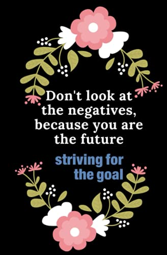 Don't look at the negatives, because you are the future.striving for the goal: Contains 80 beautifully laid out pages