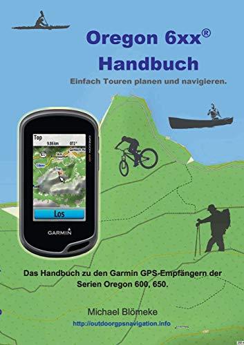 Oregon 6 xx Handbuch: Das Handbuch zu den Garmin GPS-Empfängern der Serien Orgeon 600 und 650 (GPS-Anleitung.de)