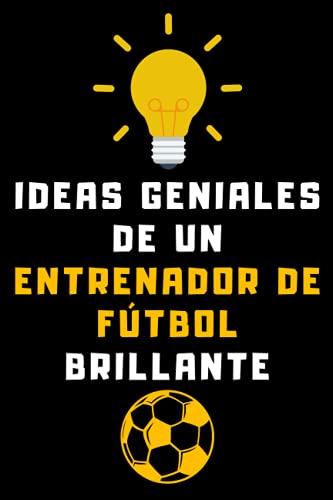 Ideas Geniales De Un Entrenador De Fútbol Brillante: Cuaderno De Notas Ideal Para Entrenadores De Fútbol - 120 Páginas