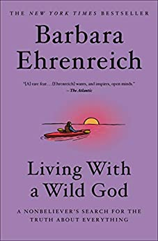 Living with a Wild God: A Nonbeliever's Search for the Truth about Everything by [Barbara Ehrenreich]