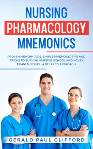 Nursing Pharmacology Mnemonics: Proven Memory Aids, Simple Mnemonic Tips And Tricks To Survive Nursing School And NCLEX Exam Through A Relaxed Approach