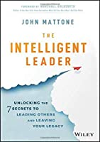 The Intelligent Leader: Unlocking the 7 Secrets to Leading Others and Leaving Your Legacy