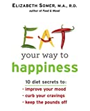 Eat Your Way To Happiness: 10 Diet Secrets to Improve Your Mood, Curb Your Cravings and Keep the Pounds Off