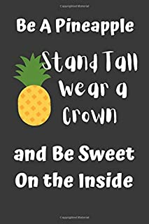 Be A Pineapple - Stand Tall, Wear a Crown, and Be Sweet On the Inside: Funny notebook for work, office. Idea With Funny Saying On Cover: Funny office notebook, great gift 6x9 100 pages