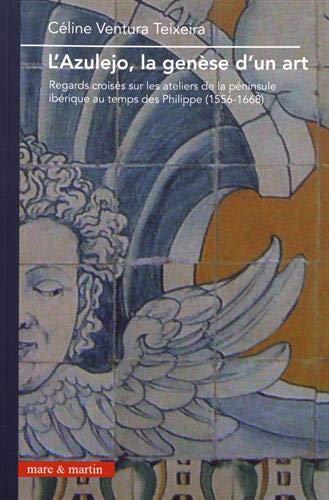 L'azulejo, la genèse d'un art: Regards croisés sur les ateliers de la péninsule ibérique au temps des Philippe (1556-1668)