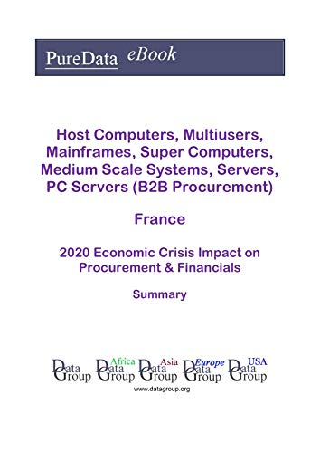 Host Computers, Multiusers, Mainframes, Super Computers, Medium Scale Systems, Servers, PC Servers (B2B Procurement) France Summary: 2020 Economic Crisis ... on Revenues & Financials (English Edition)