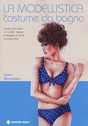 La modellistica del costume da bagno. Guida alla scelta di modelli, tessuti e progetti di facile realizzazione