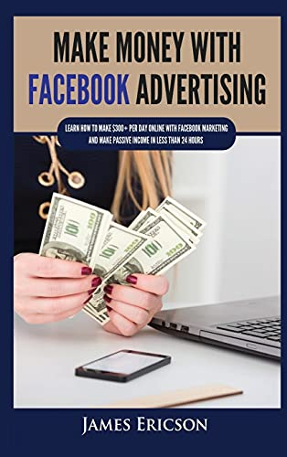 Make Money with Facebook Advertising: Learn How to Make $300+ Per Day Online With Facebook Marketing and Make Passive Income in Less Than 24 Hours