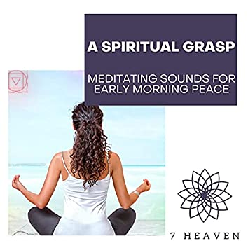 A Spiritual Grasp - Meditating Sounds For Early Morning Peace